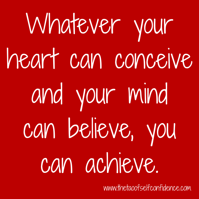 Whatever your heart can conceive and your mind can believe, you can achieve.