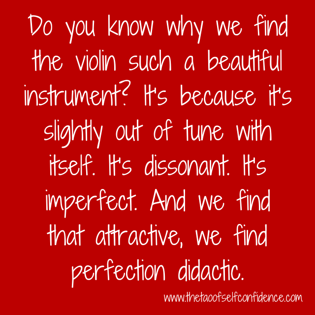 Do you know why we find the violin such a beautiful instrument? It's because it's slightly out of tune with itself. It's dissonant. It's imperfect. And we find that attractive, we find perfection didactic.