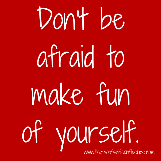 Don't be afraid to make fun of yourself.