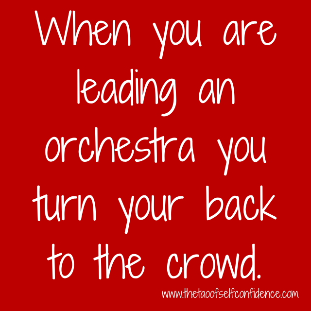 When you are leading an orchestra you turn your back to the crowd.