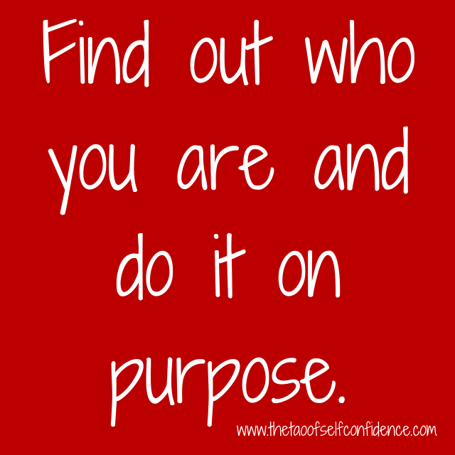 Find out who you are and do it on purpose.