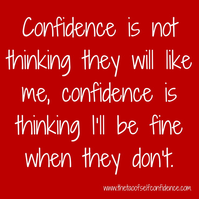 Confidence is not thinking they will like me, confidence is thinking I'll be fine when they don't.