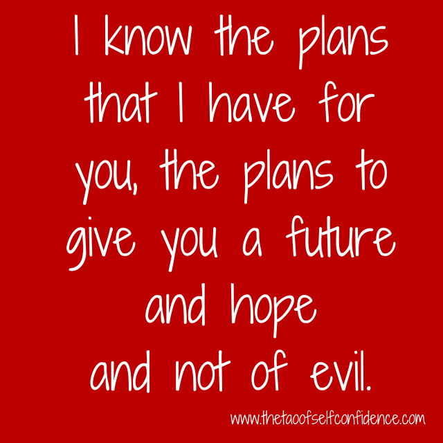 I know the plans that I have for you, the plans to give you a future and hope and not of evil.