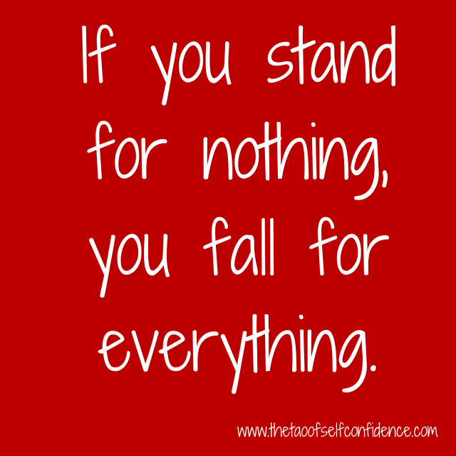 If you stand for nothing, you fall for everything.