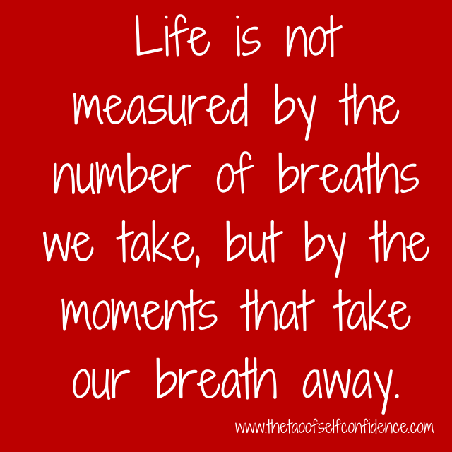 Life is not measured by the number of breaths we take, but by the moments that take our breath away.