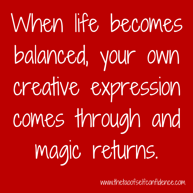 When life becomes balanced, your own creative expression comes through and magic returns.