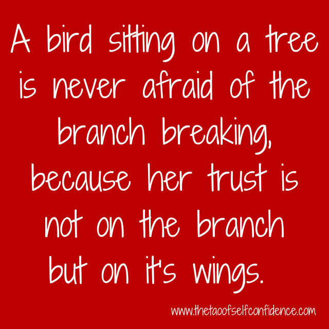 A bird sitting on a tree is never afraid of the branch breaking, because her trust is not on the branch but on it's wings.