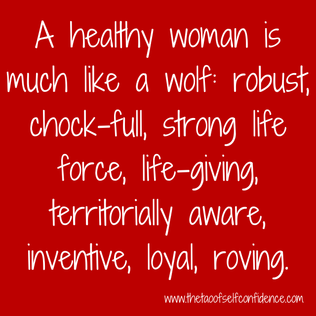 A healthy woman is much like a wolf: robust, chock-full, strong life force, life-giving, territorially aware, inventive, loyal, roving.