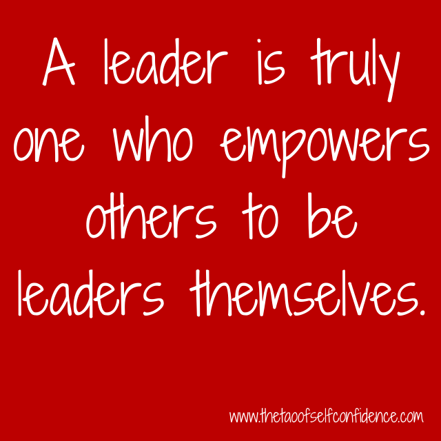 A leader is truly one who empowers others to be leaders themselves.