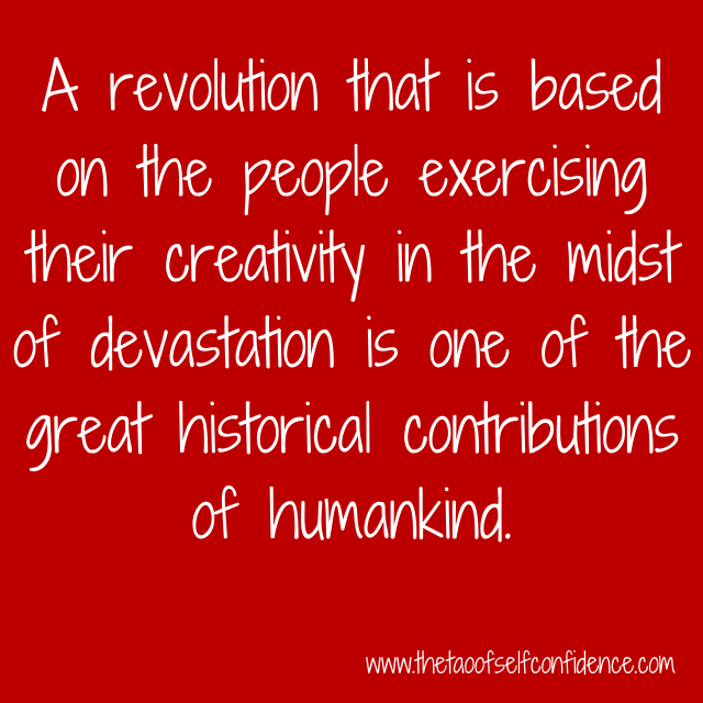 A revolution that is based on the people exercising their creativity in the midst of devastation is one of the great historical contributions of humankind.