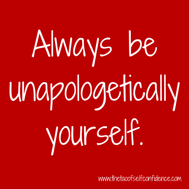 Always be unapologetically yourself.