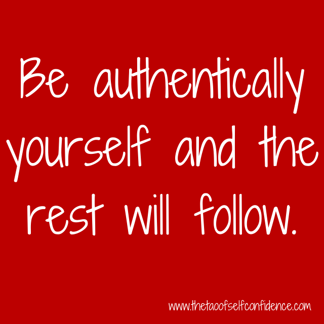 Be authentically yourself and the rest will follow.