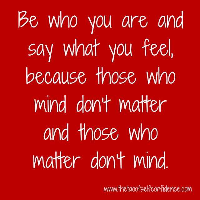 Be who you are and say what you feel, because those who mind don't matter and those who matter don't mind.