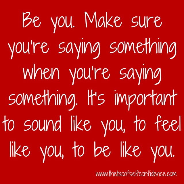 Be you. Make sure you're saying something when you're saying something. It's important to sound like you, to feel like you, to be like you.