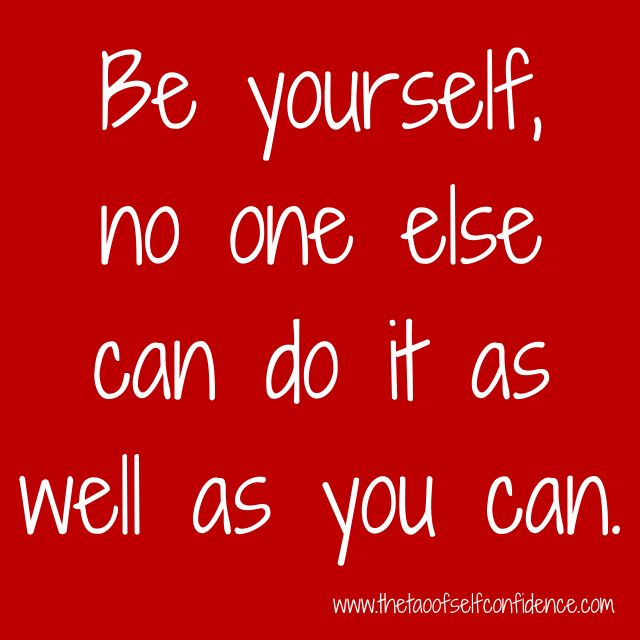 Be yourself, no one else can do it as well as you can.