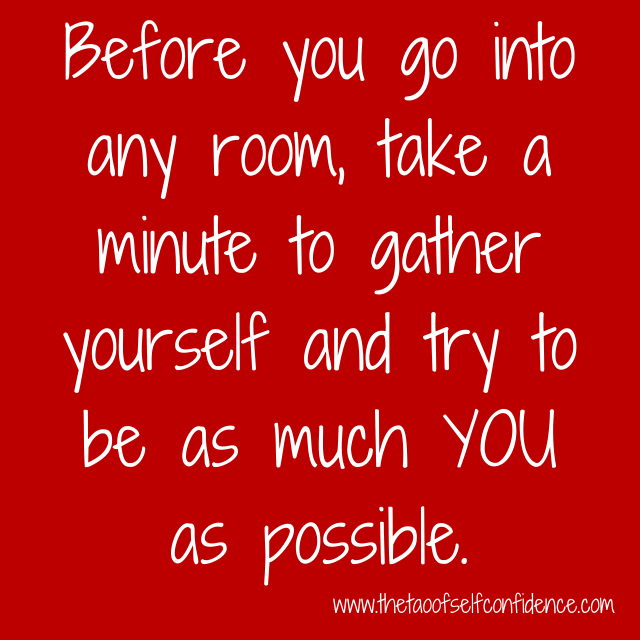 Before you go into any room, take a minute to gather yourself and try to be as much YOU as possible.