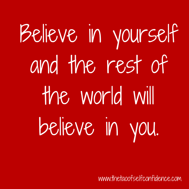 Believe in yourself and the rest of the world will believe in you.