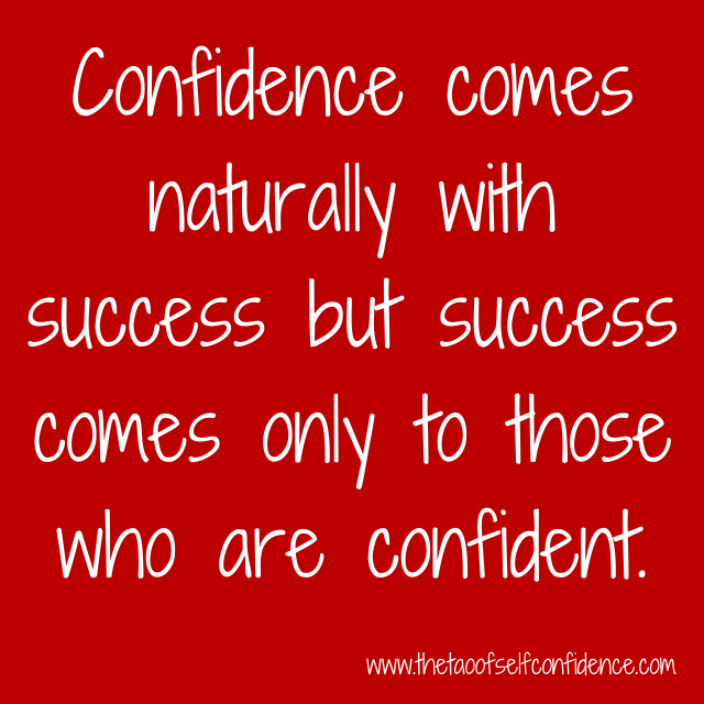 Confidence comes naturally with success but success comes only to those who are confident.