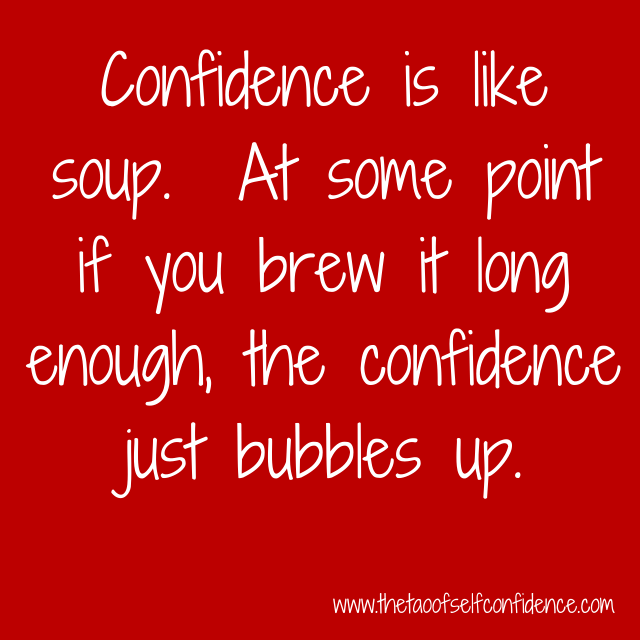 Confidence is like soup.  At some point if you brew it long enough, the confidence just bubbles up.