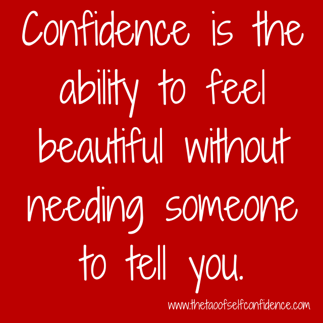 Confidence is the ability to feel beautiful without needing someone to tell you.