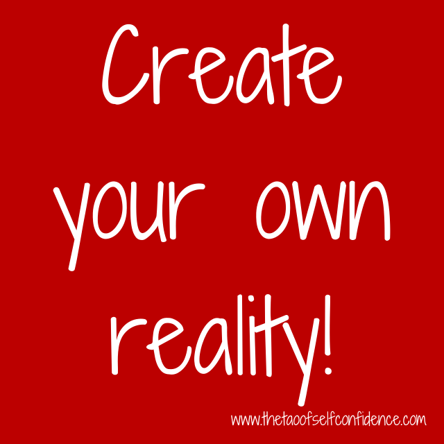 Create your own reality!