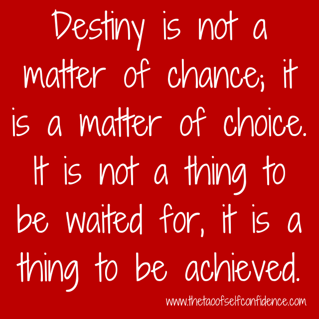 Destiny is not a matter of chance; it is a matter of choice. It is not a thing to be waited for, it is a thing to be achieved.