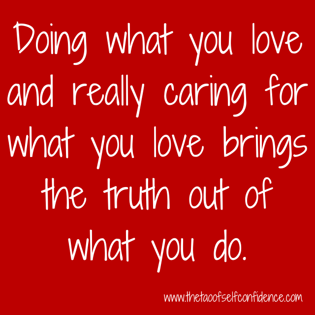 Doing what you love and really caring for what you love brings the truth out of what you do.
