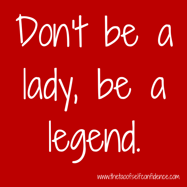 Don't be a lady, be a legend.