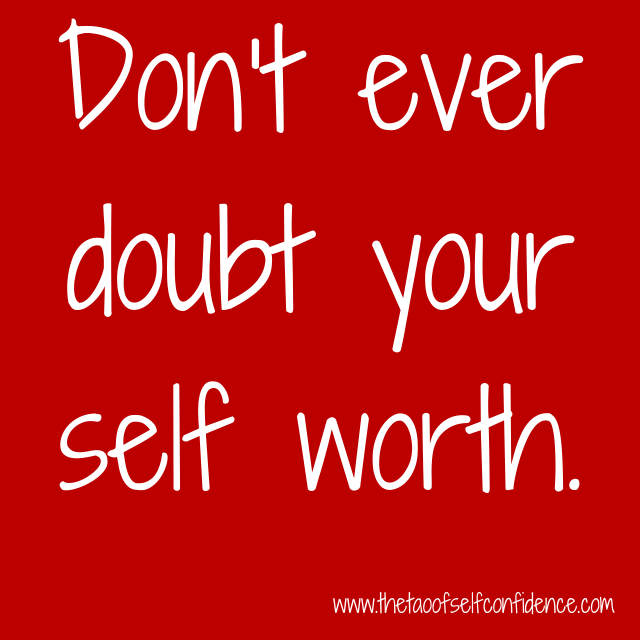Don't ever doubt your self worth.