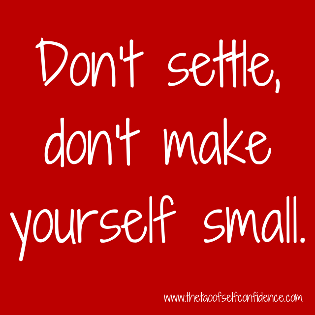Don't settle, don't make yourself small.