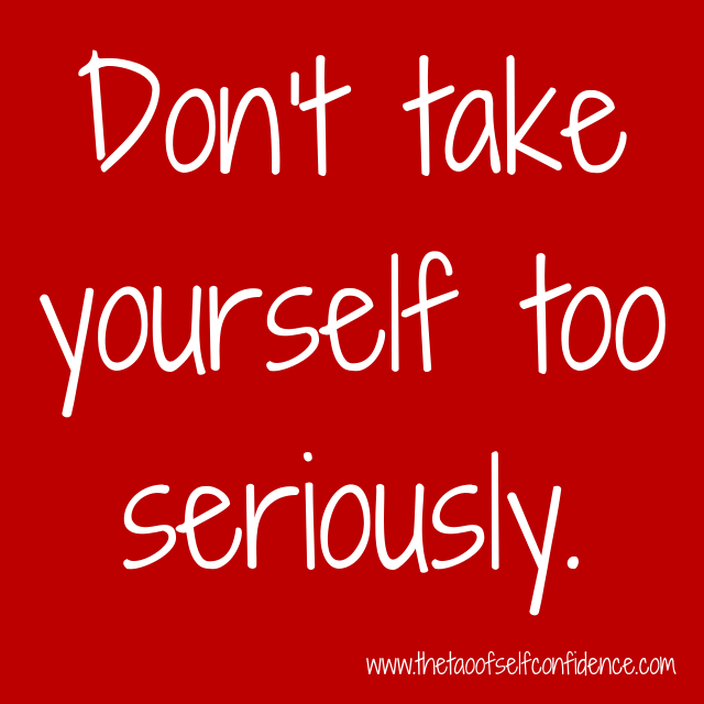 Don't take yourself too seriously.