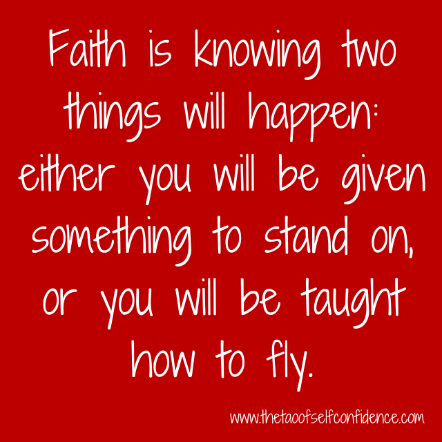 Faith is knowing two things will happen: either you will be given something to stand on, or you will be taught how to fly.