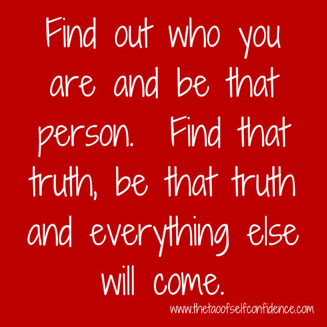 Find out who you are and be that person.  Find that truth, be that truth and everything else will come.