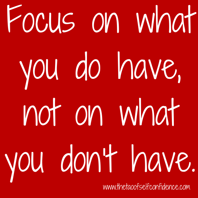 Focus on what you do have, not on what you don't have.