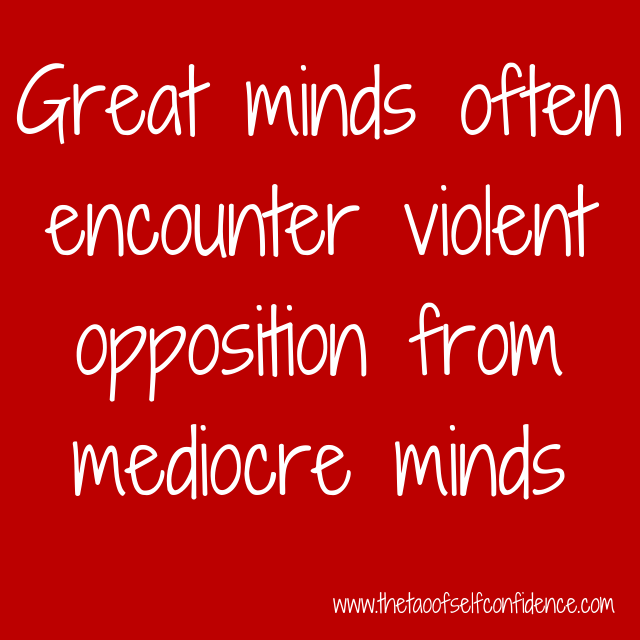 Great minds often encounter violent opposition from mediocre minds.