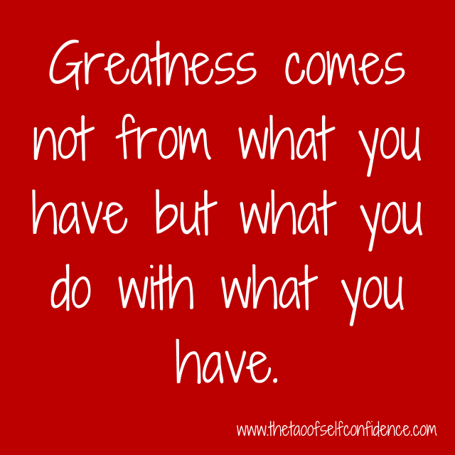 Greatness comes not from what you have but what you do with what you have.
