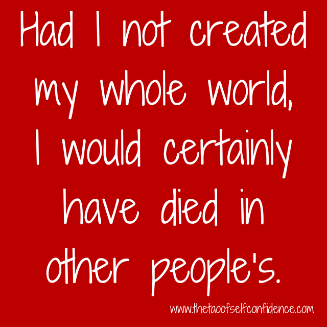Had I not created my whole world, I would certainly have died in other people's.