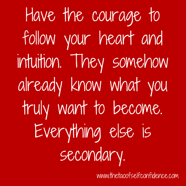 Have the courage to follow your heart and intuition. They somehow already know what you truly want to become. Everything else is secondary.