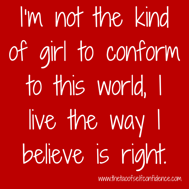 I'm not the kind of girl to conform to this world, I live the way I believe is right.