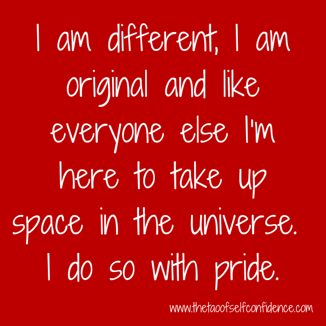 I am different, I am original and like everyone else I'm here to take up space in the universe.  I do so with pride.