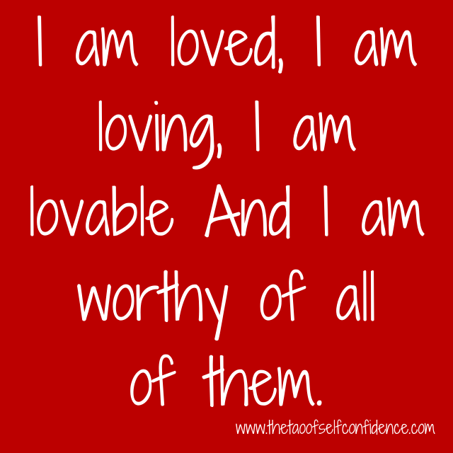I am loved, I am loving, I am lovable And I am worthy of all of them.