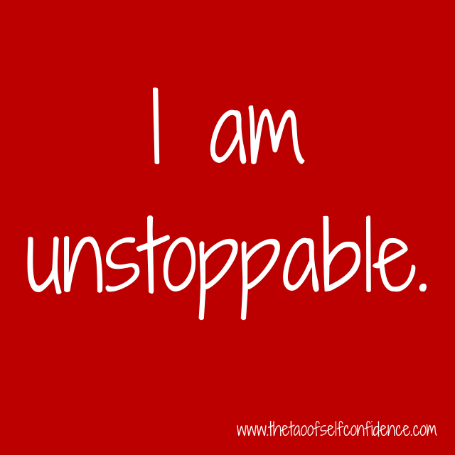 I am unstoppable.
