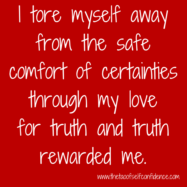 I tore myself away from the safe comfort of certainties through my love for truth and truth rewarded me.