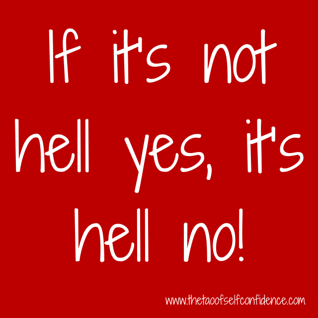 If it's not hell yes, it's hell no!