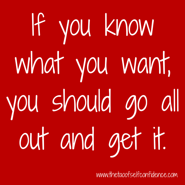 If you know what you want, you should go all out and get it.