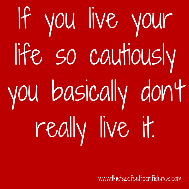If you live your life so cautiously you basically don't really live it.