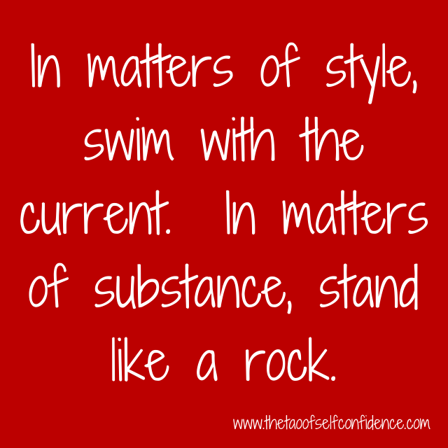 In matters of style, swim with the current.  In matters of substance, stand like a rock.