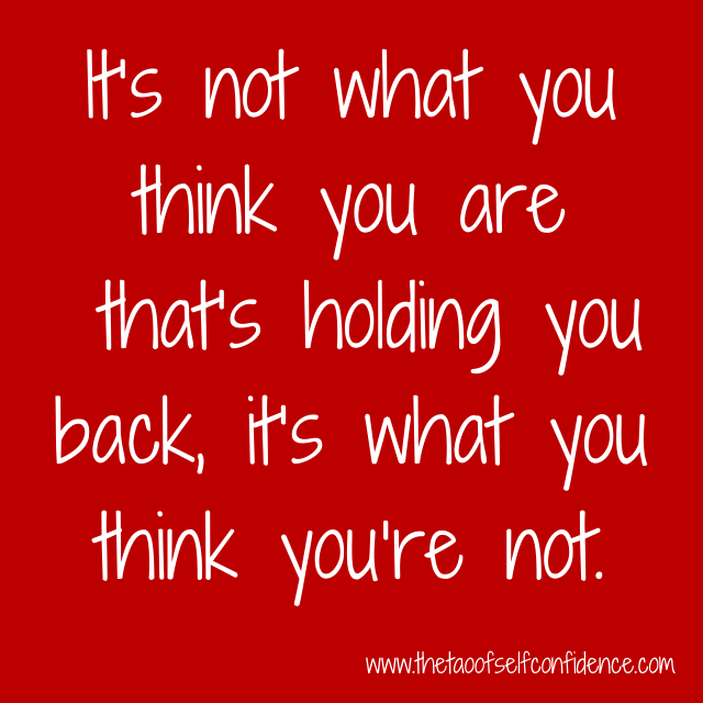 It's not what you think you are that's holding you back, it's what you think you're not.