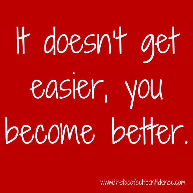 It doesn't get easier, you become better.