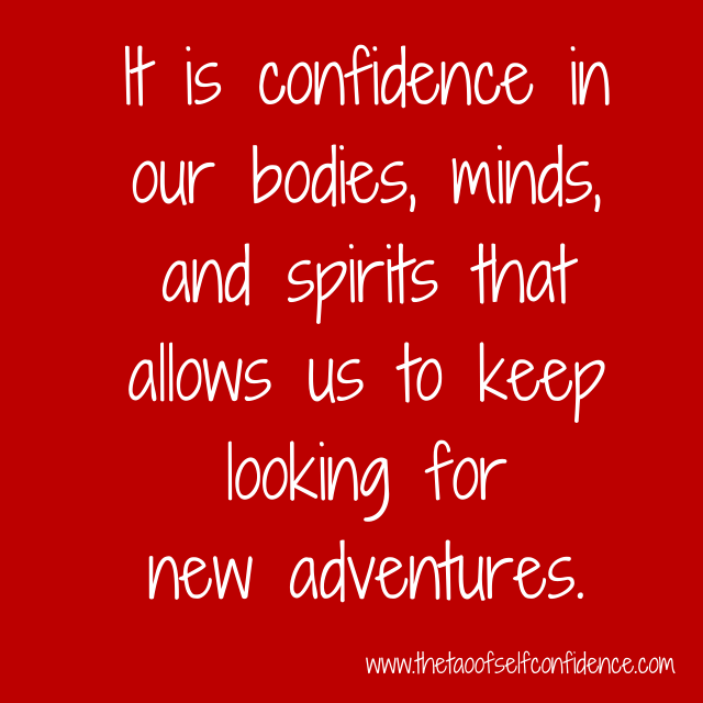 It is confidence in our bodies, minds, and spirits that allows us to keep looking for new adventures.